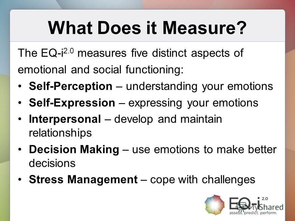 What Does it Measure? The EQ-i 2.0 measures five distinct aspects of emotional and social functioning: Self-Perception – understanding your emotions Self-Expression – expressing your emotions Interpersonal – develop and maintain relationships Decisio
