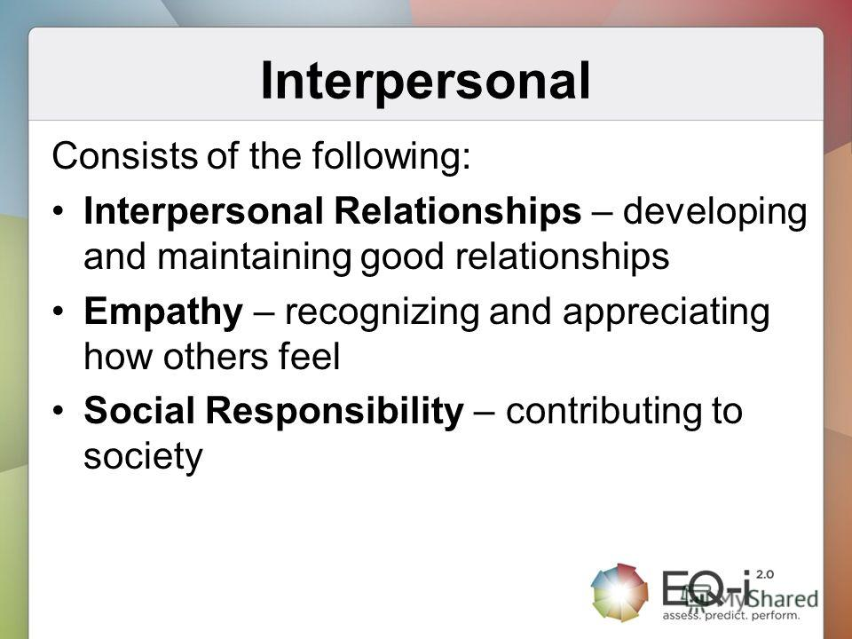 Interpersonal Consists of the following: Interpersonal Relationships – developing and maintaining good relationships Empathy – recognizing and appreciating how others feel Social Responsibility – contributing to society