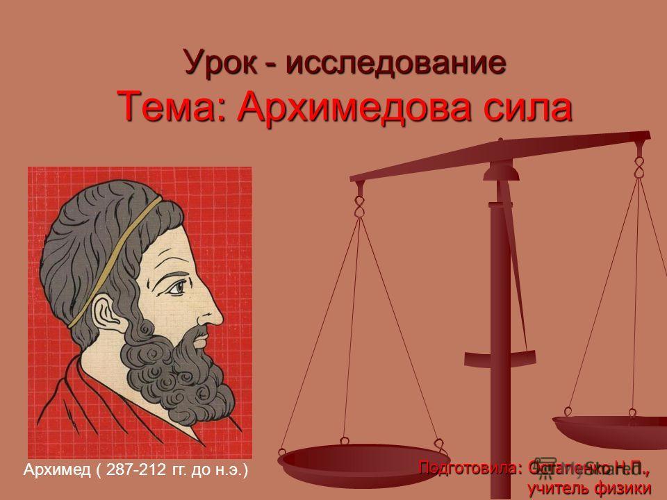 Урок - исследование Тема: Архимедова сила Архимед ( 287-212 гг. до н.э.) Подготовила: Остапенко Н.П., учитель физики учитель физики