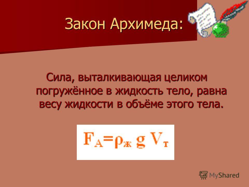 Закон Архимеда: Сила, выталкивающая целиком погружённое в жидкость тело, равна весу жидкости в объёме этого тела.