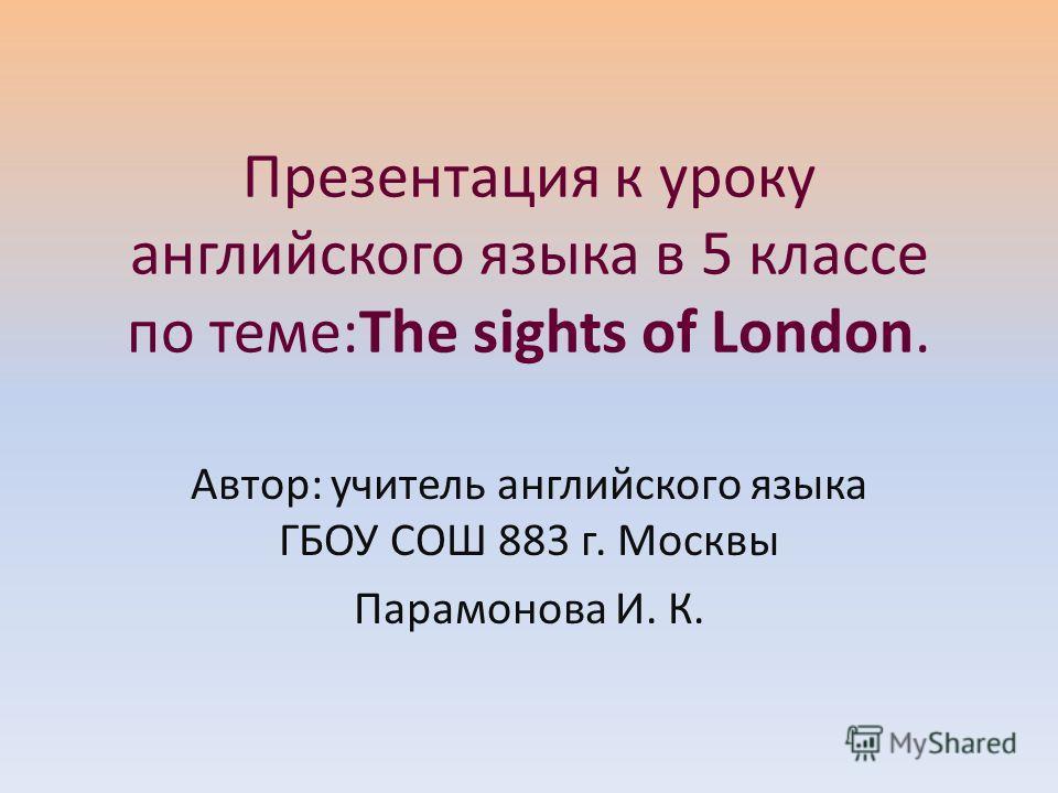 Презентация к уроку английского языка в 5 классе по теме:The sights of London. Автор: учитель английского языка ГБОУ СОШ 883 г. Москвы Парамонова И. К.