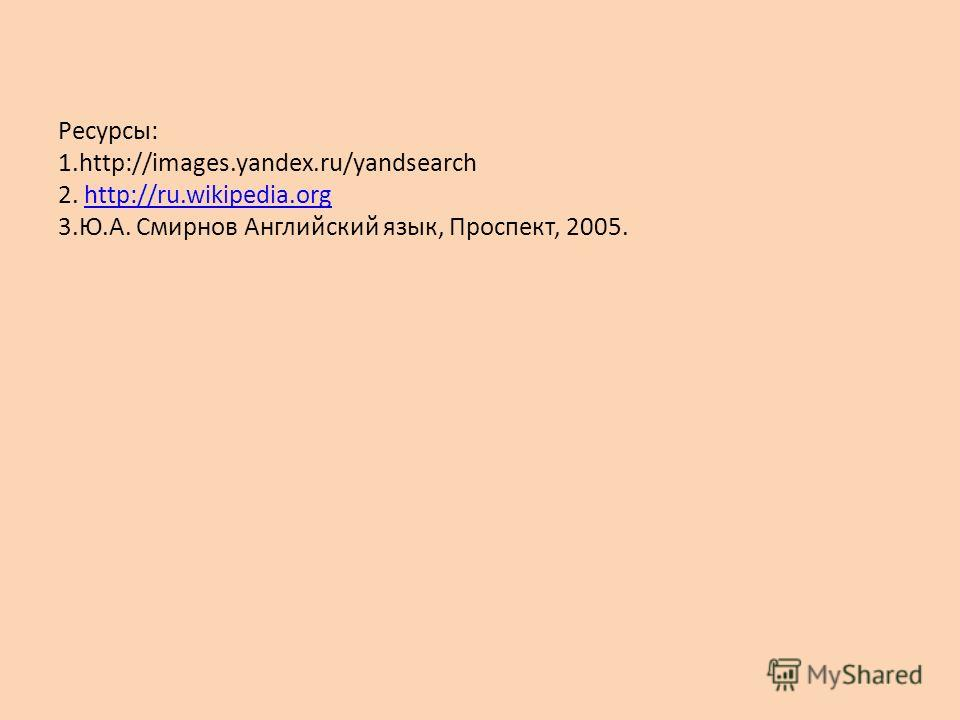 Ресурсы: 1.http://images.yandex.ru/yandsearch 2. http://ru.wikipedia.org 3.Ю.А. Смирнов Английский язык, Проспект, 2005.http://ru.wikipedia.org