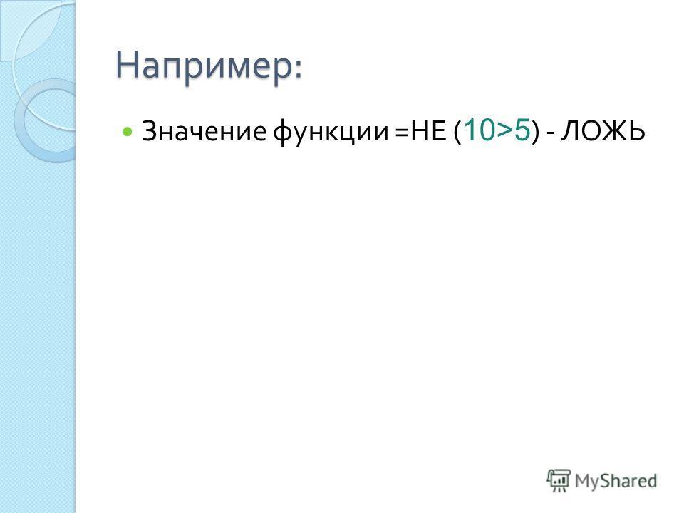 Например : Значение функции = НЕ ( 10>5 ) - ЛОЖЬ