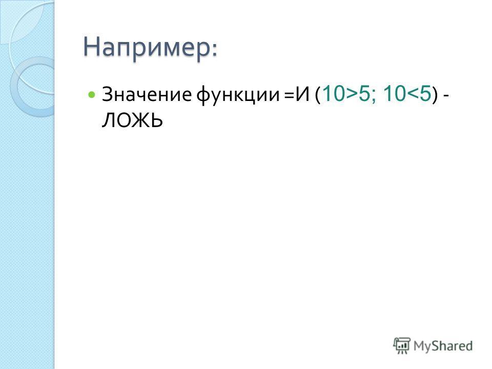 Например : Значение функции = И ( 10>5; 10