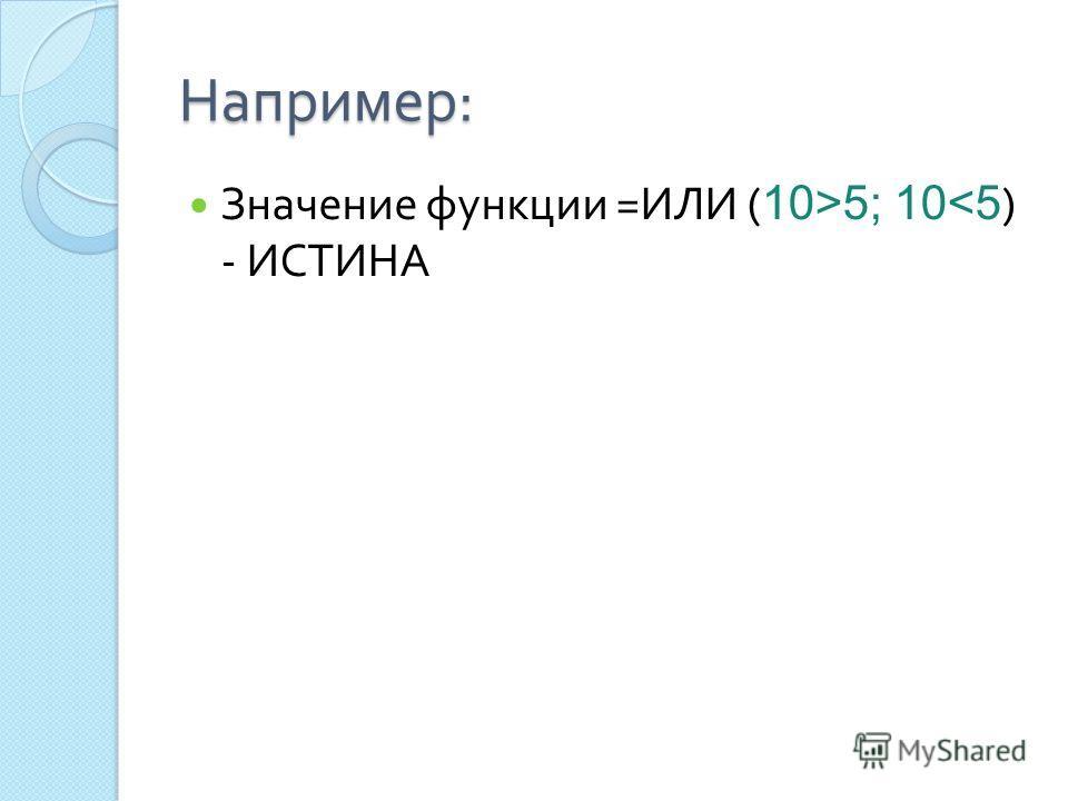 Например : Значение функции = ИЛИ ( 10>5; 10