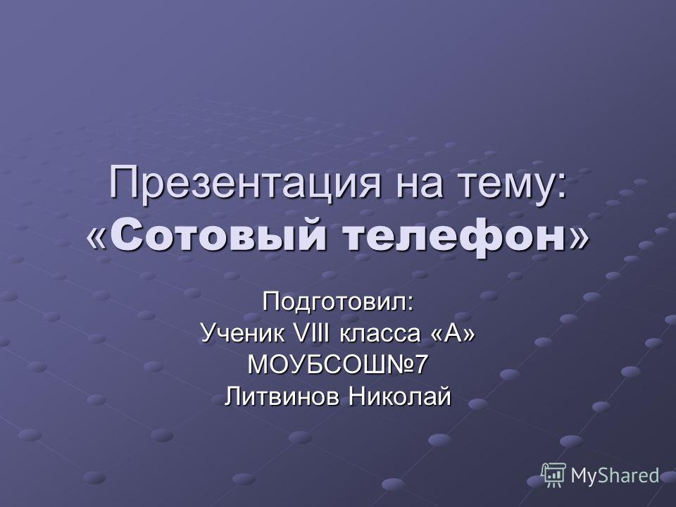 Презентация на тему: « Сотовый телефон » Подготовил: Ученик VIII класса «А» МОУБСОШ7 Литвинов Николай