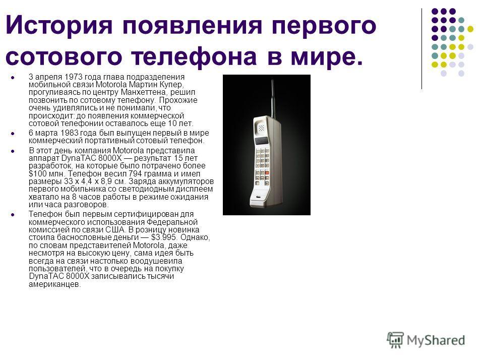 История появления первого сотового телефона в мире. 3 апреля 1973 года глава подразделения мобильной связи Motorola Мартин Купер, прогуливаясь по центру Манхеттена, решил позвонить по сотовому телефону. Прохожие очень удивлялись и не понимали, что пр