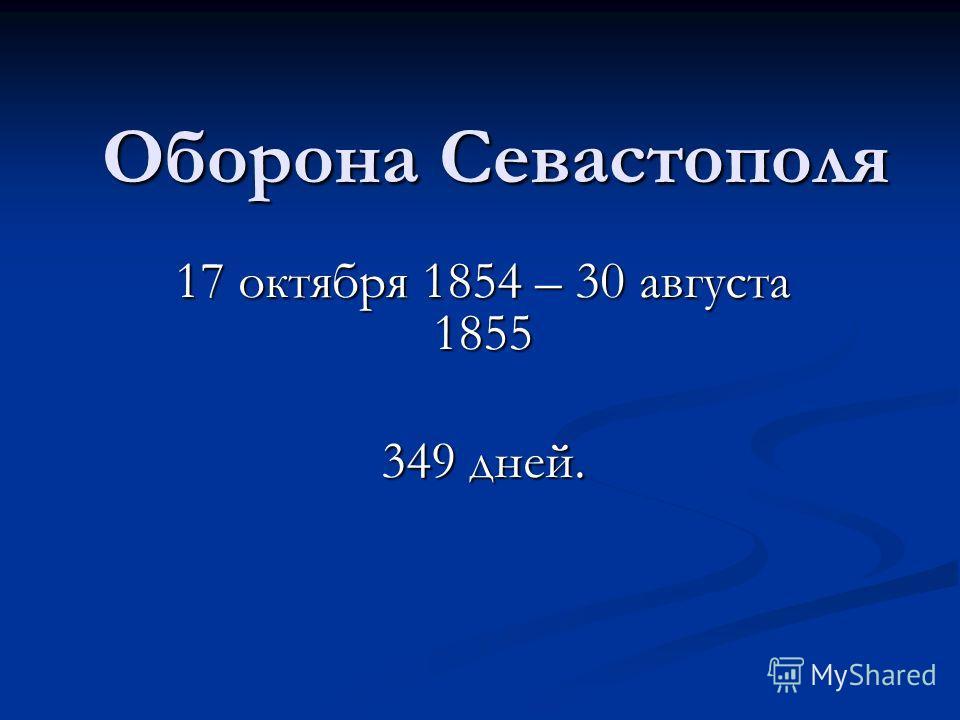 Оборона Севастополя 17 октября 1854 – 30 августа 1855 349 дней.