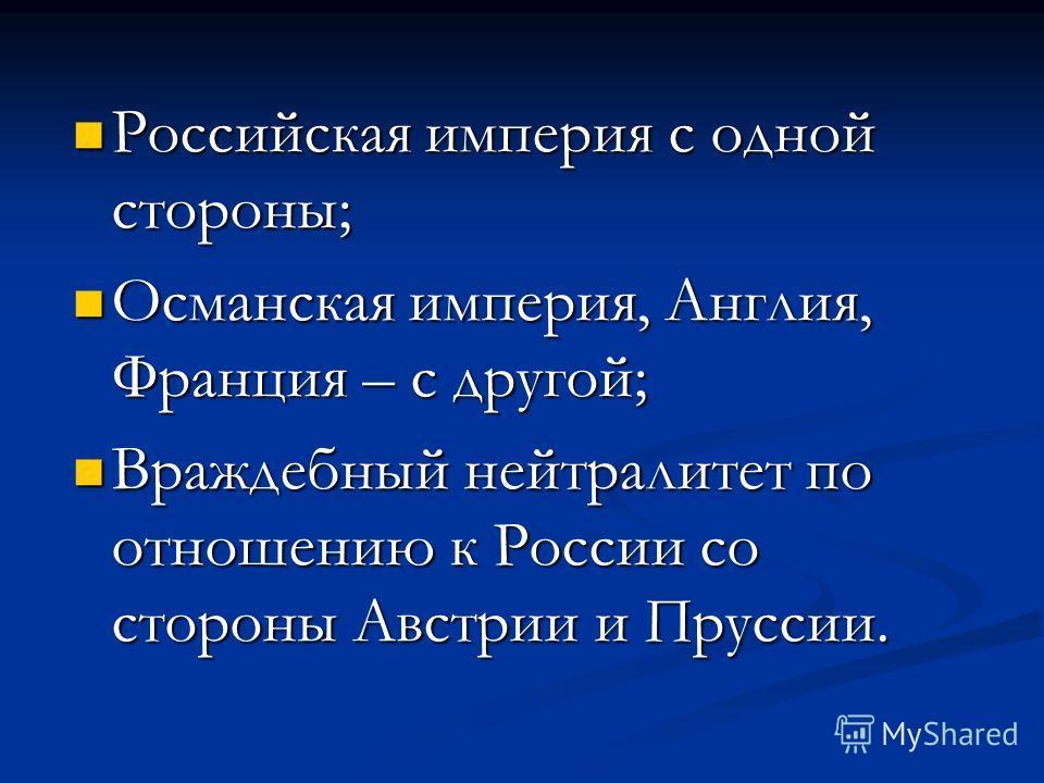 Российская империя с одной стороны; Российская империя с одной стороны; Османская империя, Англия, Франция – с другой; Османская империя, Англия, Франция – с другой; Враждебный нейтралитет по отношению к России со стороны Австрии и Пруссии. Враждебны