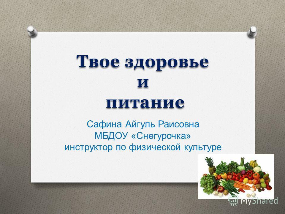 Твое здоровье и питание Сафина Айгуль Раисовна МБДОУ « Снегурочка » инструктор по физической культуре