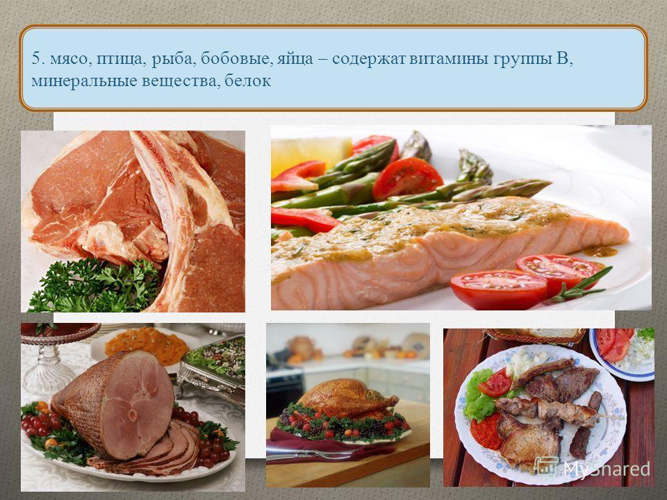 5. мясо, птица, рыба, бобовые, яйца – содержат витамины группы В, минеральные вещества, белок