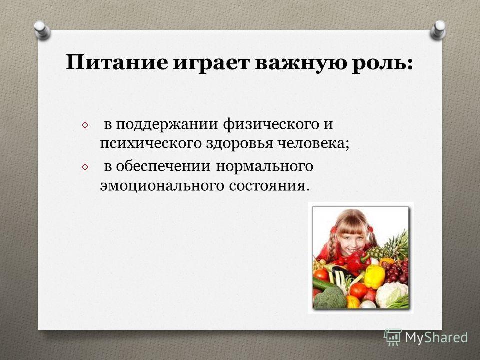 Питание играет важную роль: в поддержании физического и психического здоровья человека; в обеспечении нормального эмоционального состояния.