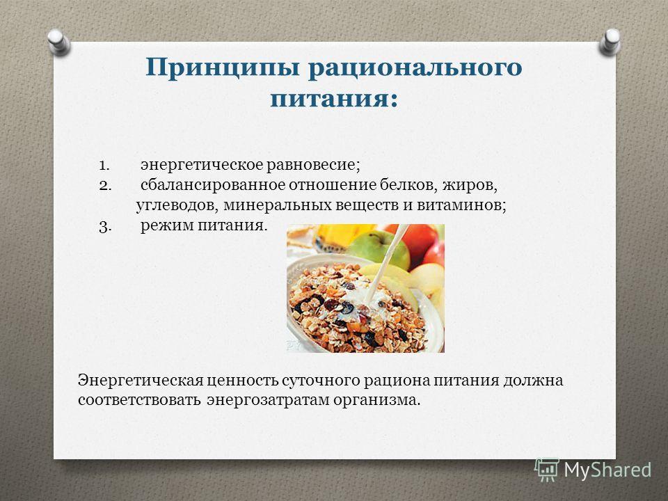 Принципы рационального питания: 1. энергетическое равновесие; 2. сбалансированное отношение белков, жиров, углеводов, минеральных веществ и витаминов; 3. режим питания. Энергетическая ценность суточного рациона питания должна соответствовать энергоза