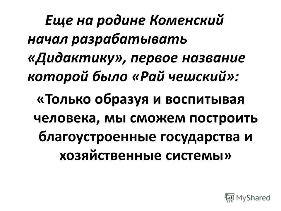 Еще на родине Коменский начал разрабатывать «Дидактику», первое название которой было «Рай чешский»: «Только образуя и воспитывая человека, мы сможем построить благоустроенные государства и хозяйственные системы»