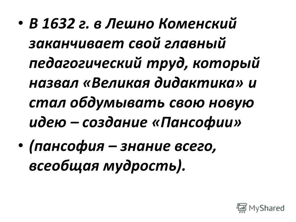 В 1632 г. в Лешно Коменский заканчивает свой главный педагогический труд, который назвал «Великая дидактика» и стал обдумывать свою новую идею – создание «Пансофии» (пансофия – знание всего, всеобщая мудрость).