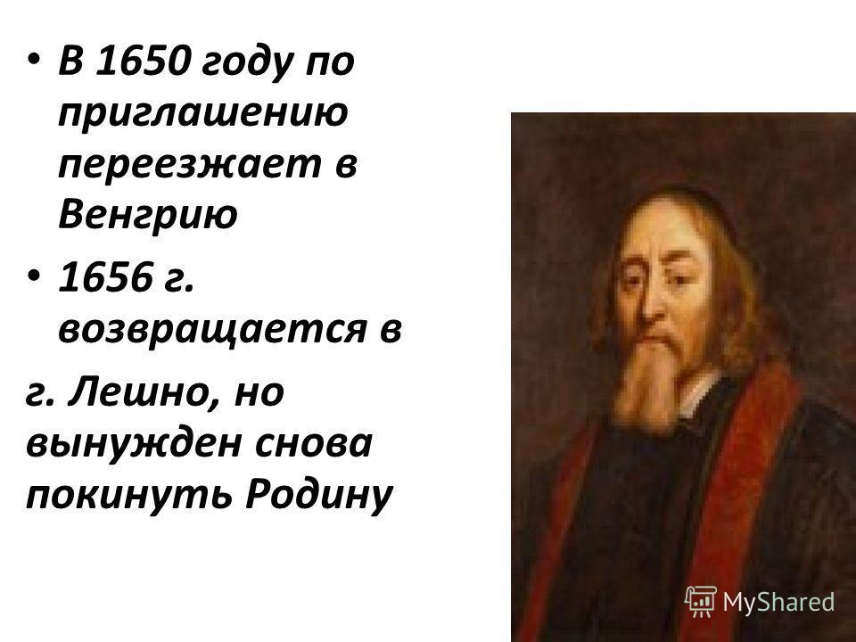 В 1650 году по приглашению переезжает в Венгрию 1656 г. возвращается в г. Лешно, но вынужден снова покинуть Родину