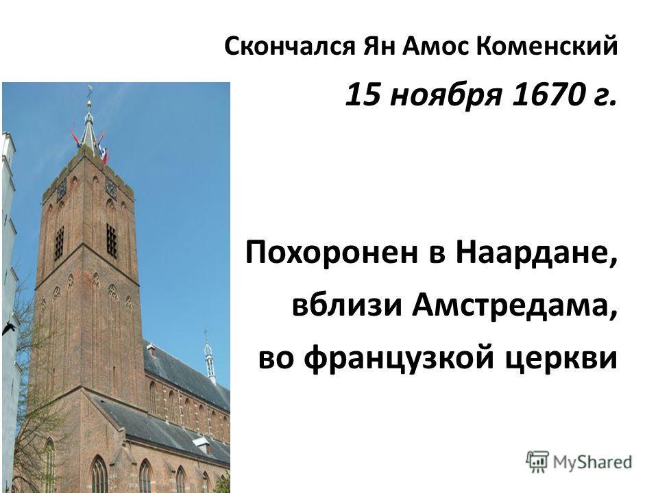 Скончался Ян Амос Коменский 15 ноября 1670 г. Похоронен в Наардане, вблизи Амстредама, во французкой церкви