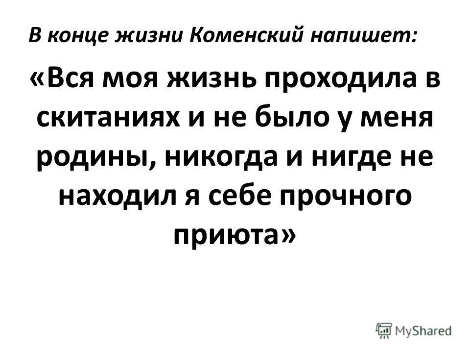 В конце жизни Коменский напишет: «Вся моя жизнь проходила в скитаниях и не было у меня родины, никогда и нигде не находил я себе прочного приюта»