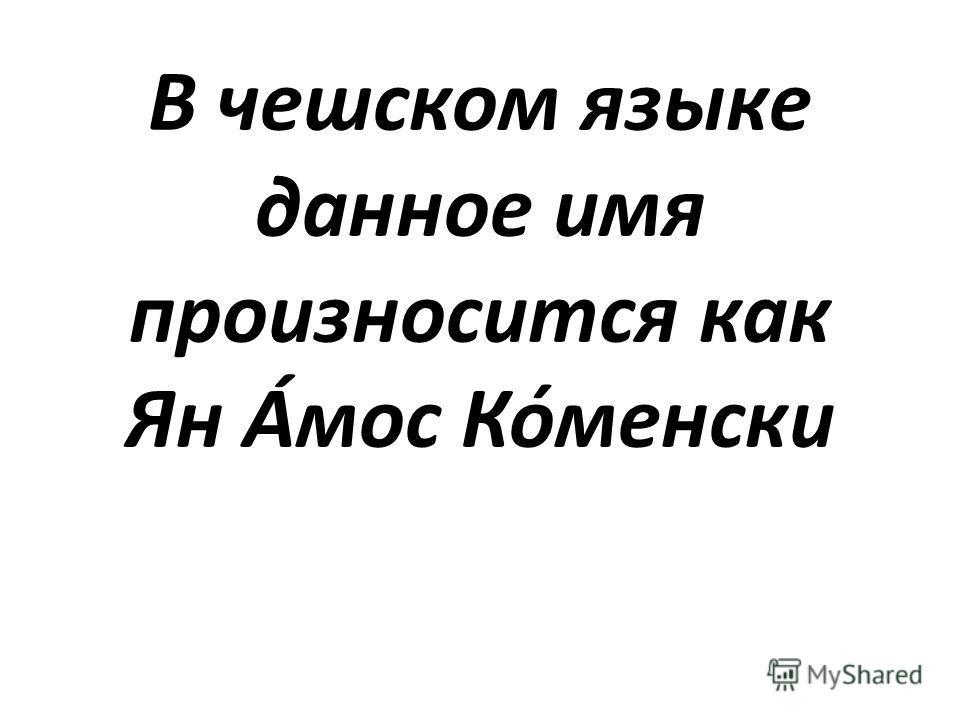 В чешском языке данное имя произносится как Ян А́мос Ко́менски