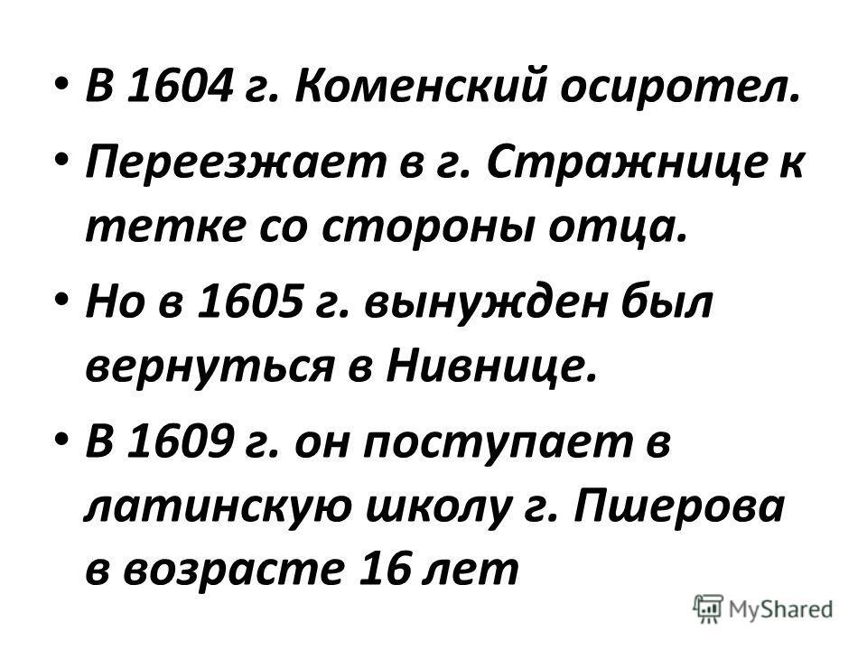 В 1604 г. Коменский осиротел. Переезжает в г. Стражнице к тетке со стороны отца. Но в 1605 г. вынужден был вернуться в Нивнице. В 1609 г. он поступает в латинскую школу г. Пшерова в возрасте 16 лет