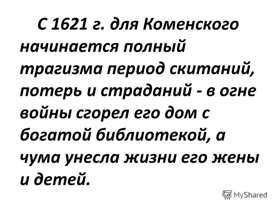 С 1621 г. для Коменского начинается полный трагизма период скитаний, потерь и страданий - в огне войны сгорел его дом с богатой библиотекой, а чума унесла жизни его жены и детей.