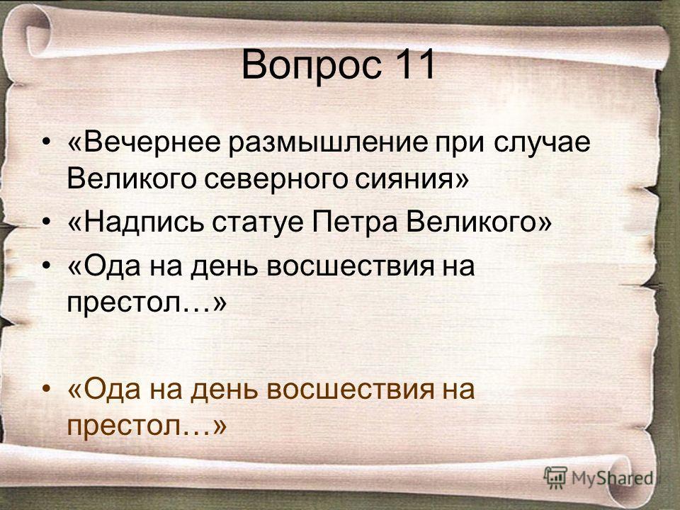 Вопрос 11 «Вечернее размышление при случае Великого северного сияния» «Надпись статуе Петра Великого» «Ода на день восшествия на престол…»