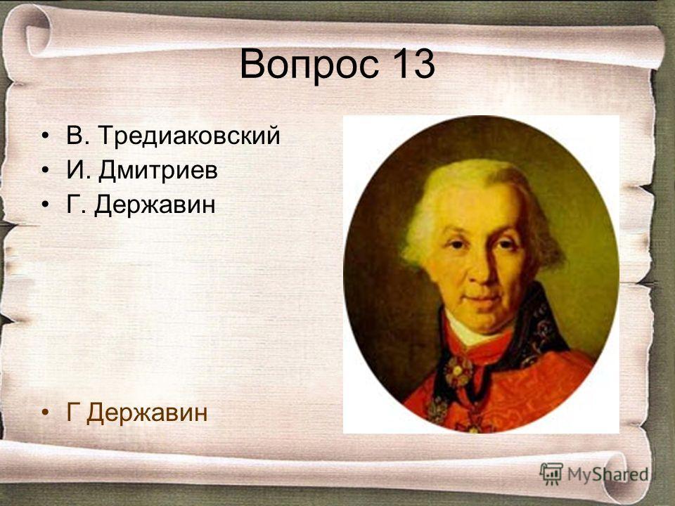 Вопрос 13 В. Тредиаковский И. Дмитриев Г. Державин Г Державин