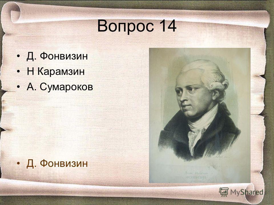 Вопрос 14 Д. Фонвизин Н Карамзин А. Сумароков Д. Фонвизин