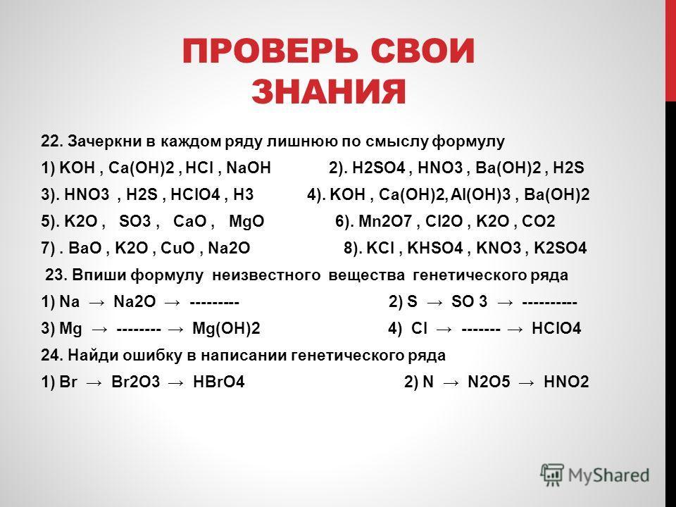 ПРОВЕРЬ СВОИ ЗНАНИЯ 22. Зачеркни в каждом ряду лишнюю по смыслу формулу 1) KOH, Ca(OH)2, HCl, NaOH 2). H2SO4, HNO3, Ba(OH)2, H2S 3). HNO3, H2S, HClO4, H3 4). KOH, Ca(OH)2, Al(OH)3, Ba(OH)2 5). K2O, SO3, CaO, MgO 6). Mn2O7, Cl2O, K2O, CO2 7). BaO, K2O