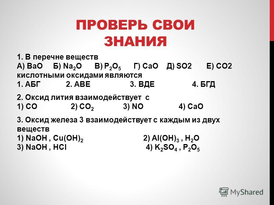 ПРОВЕРЬ СВОИ ЗНАНИЯ 1. В перечне веществ А) BaO Б) Na 2 O В) P 2 O 5 Г) CaO Д) SO2 Е) CO2 кислотными оксидами являются 1. АБГ 2. АВЕ 3. ВДЕ 4. БГД 2. Оксид лития взаимодействует с 1) CO 2) CO 2 3) NO 4) CaO 3. Оксид железа 3 взаимодействует с каждым