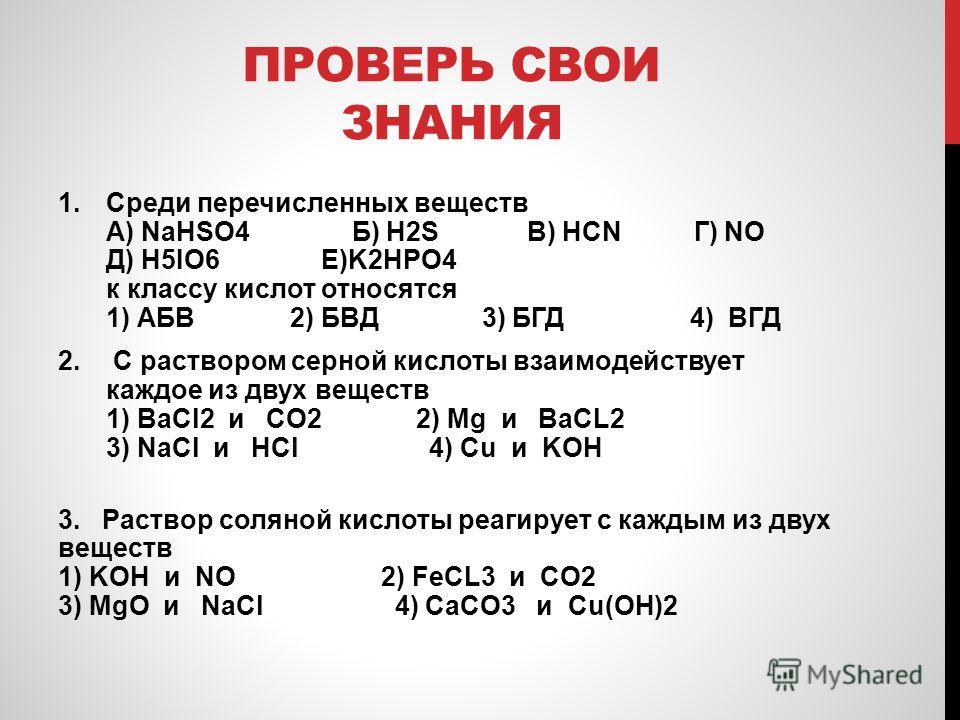 ПРОВЕРЬ СВОИ ЗНАНИЯ 1.Среди перечисленных веществ А) NaHSO4 Б) H2S В) HCN Г) NO Д) H5IO6 Е)K2HPO4 к классу кислот относятся 1) АБВ 2) БВД 3) БГД 4) ВГД 2. С раствором серной кислоты взаимодействует каждое из двух веществ 1) BaCl2 и CO2 2) Mg и BaCL2