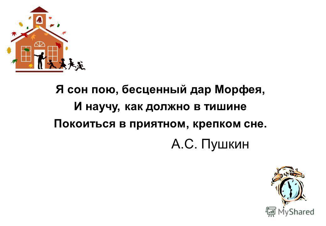 Я сон пою, бесценный дар Морфея, И научу, как должно в тишине Покоиться в приятном, крепком сне. А.С. Пушкин