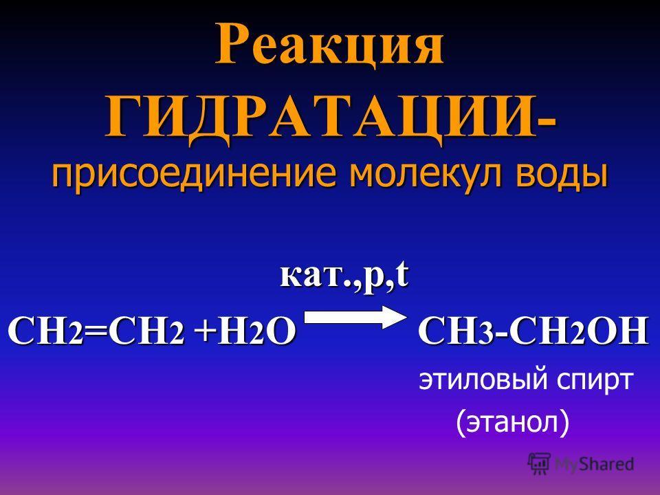 Реакция ГИДРАТАЦИИ- присоединение молекул воды кат.,p,t кат.,p,t СН 2 =СН 2 +Н 2 О СН 3 -СН 2 ОН этиловый спирт (этанол)