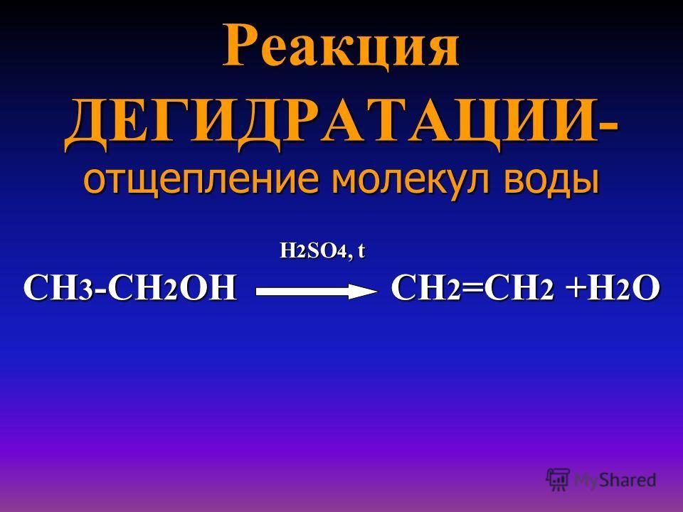 Реакция ДЕГИДРАТАЦИИ- отщепление молекул воды H 2 SO 4, t H 2 SO 4, t СН 3 -СН 2 ОН СН 2 =СН 2 +Н 2 О