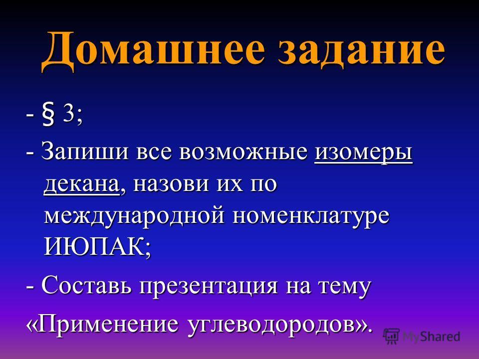 Домашнее задание - § 3; - Запиши все возможные изомеры декана, назови их по международной номенклатуре ИЮПАК; - Составь презентация на тему «Применение углеводородов».