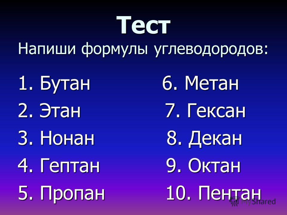 Тест Напиши формулы углеводородов: 1. Бутан 6. Метан 2. Этан 7. Гексан 3. Нонан 8. Декан 4. Гептан 9. Октан 5. Пропан 10. Пентан