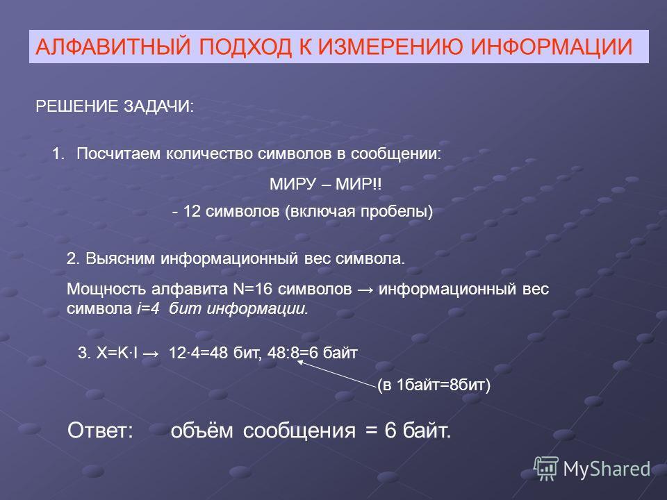 АЛФАВИТНЫЙ ПОДХОД К ИЗМЕРЕНИЮ ИНФОРМАЦИИ РЕШЕНИЕ ЗАДАЧИ: 1.Посчитаем количество символов в сообщении: МИРУ – МИР!! - 12 символов (включая пробелы) 2. Выясним информационный вес символа. Мощность алфавита N=16 символов информационный вес символа i=4 б