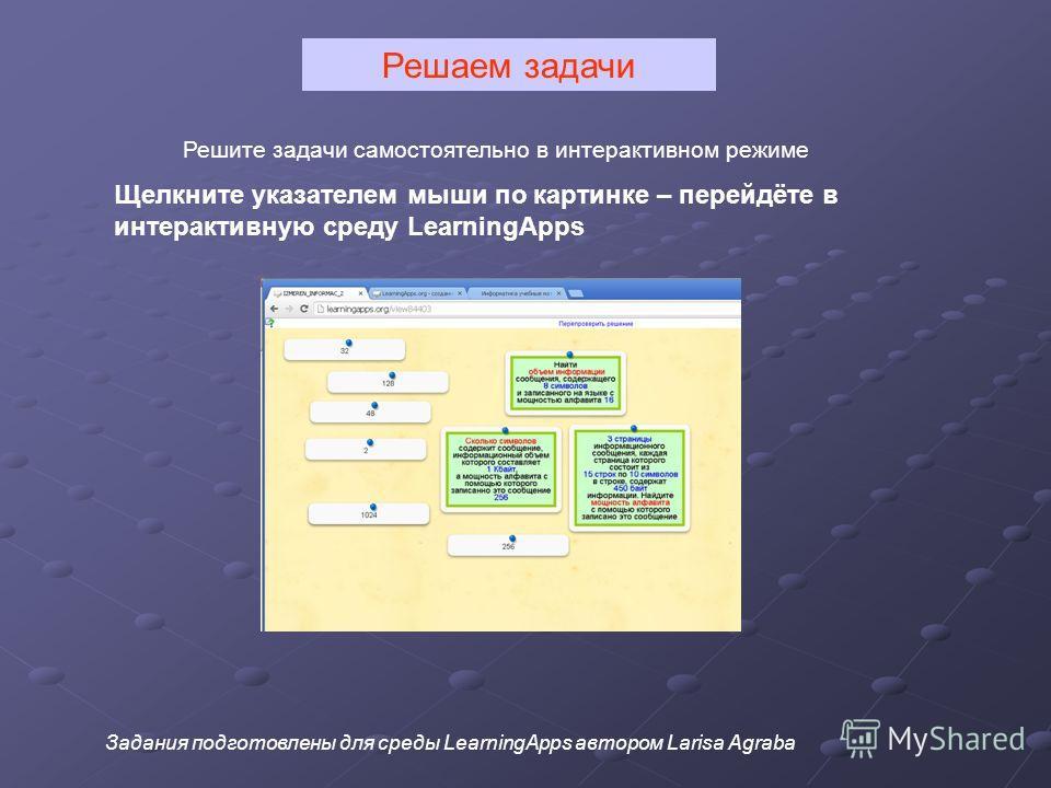 Решите задачи самостоятельно в интерактивном режиме Щелкните указателем мыши по картинке – перейдёте в интерактивную среду LearningApps Задания подготовлены для среды LearningApps автором Larisa Agraba