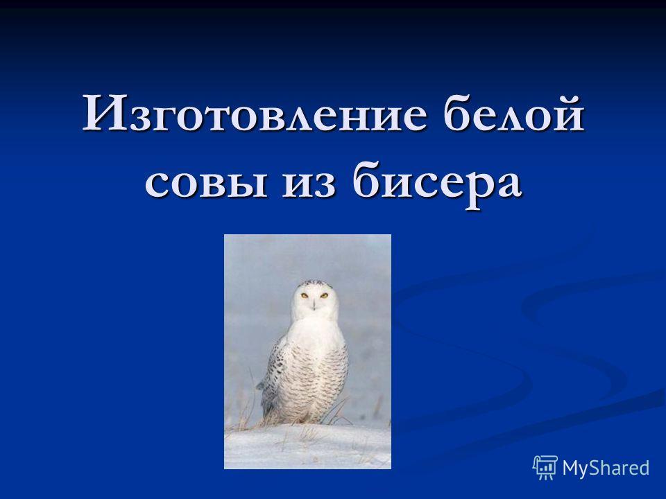 Изготовление белой совы из бисера