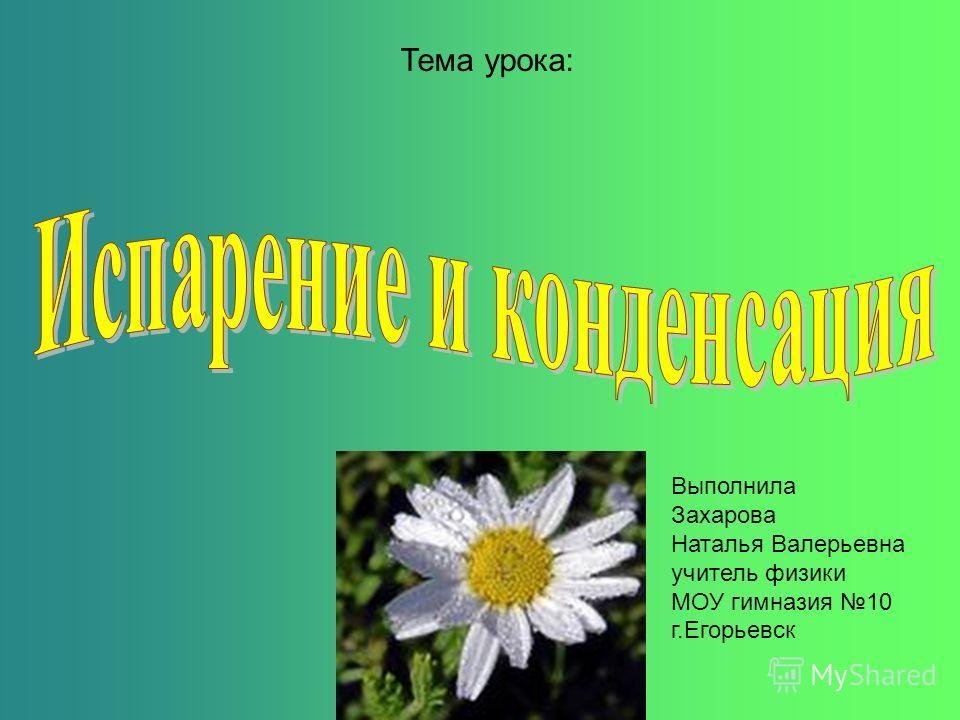 Тема урока: Выполнила Захарова Наталья Валерьевна учитель физики МОУ гимназия 10 г.Егорьевск