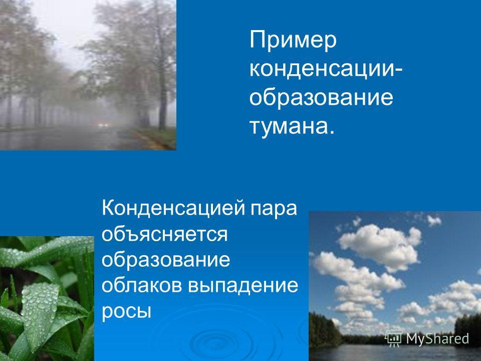 Пример конденсации- образование тумана. Конденсацией пара объясняется образование облаков выпадение росы