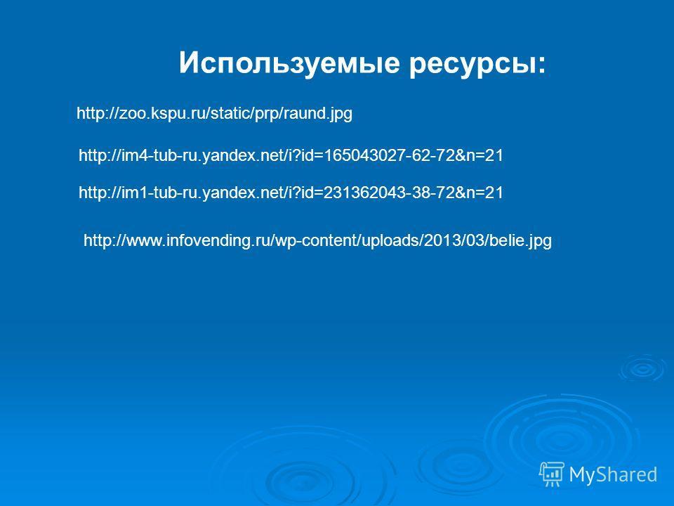 Используемые ресурсы: http://zoo.kspu.ru/static/prp/raund.jpg http://im4-tub-ru.yandex.net/i?id=165043027-62-72&n=21 http://www.infovending.ru/wp-content/uploads/2013/03/belie.jpg http://im1-tub-ru.yandex.net/i?id=231362043-38-72&n=21