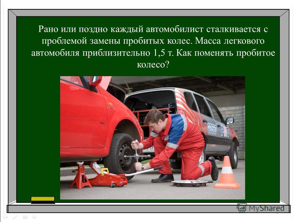 Рано или поздно каждый автомобилист сталкивается с проблемой замены пробитых колес. Масса легкового автомобиля приблизительно 1,5 т. Как поменять пробитое колесо? 1