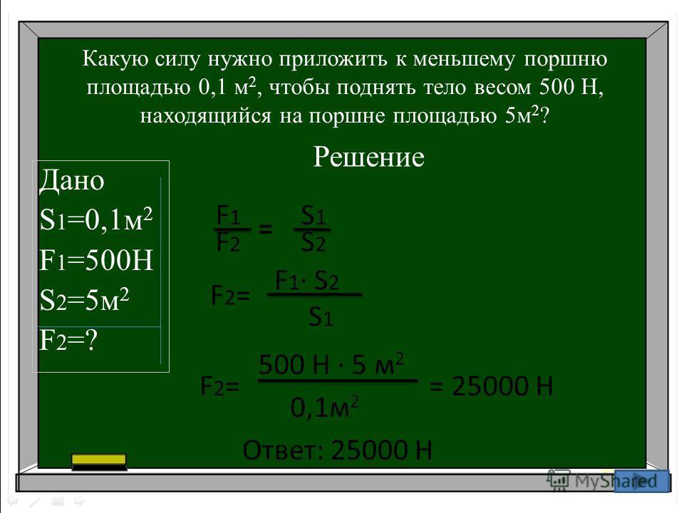 Какую силу нужно приложить к меньшему поршню площадью 0,1 м 2, чтобы поднять тело весом 500 Н, находящийся на поршне площадью 5м 2 ? Дано S 1 =0,1м 2 F 1 =500H S 2 =5м 2 F2=?F2=? 15 Решение F2=F2= F 1 · S 2 S 1 F2=F2= 500 Н · 5 м 2 0,1м 2 = 25000 Н О