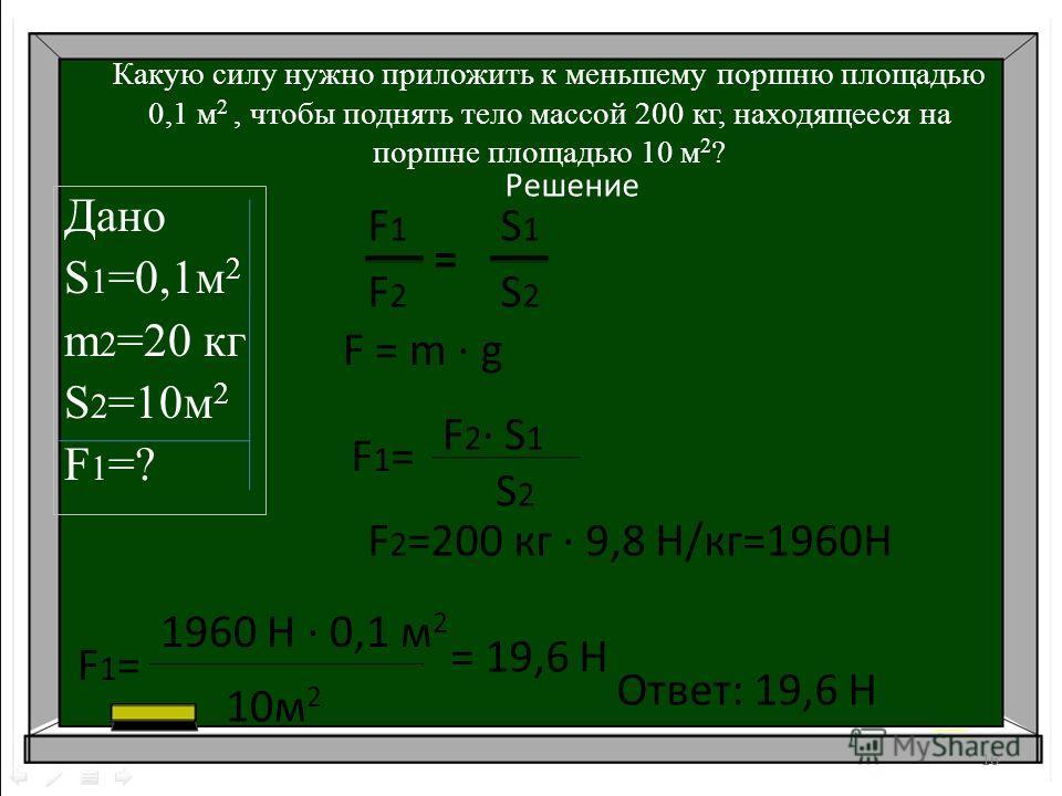 Какую силу нужно приложить к меньшему поршню площадью 0,1 м 2, чтобы поднять тело массой 200 кг, находящееся на поршне площадью 10 м 2 ? Дано S 1 =0,1м 2 m 2 =20 кг S 2 =10м 2 F1=?F1=? 16 Решение F1=F1= F 2 · S 1 S 2 F1=F1= 1960 Н · 0,1 м 2 10м 2 = 1