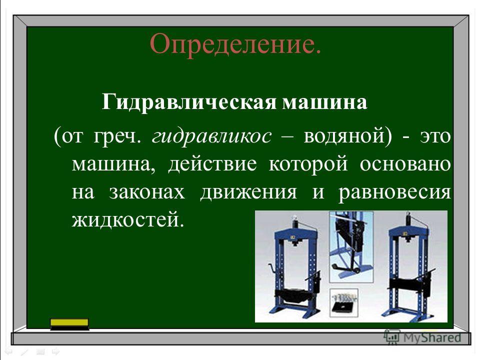 Определение. Гидравлическая машина (от греч. гидравликос – водяной) - это машина, действие которой основано на законах движения и равновесия жидкостей.