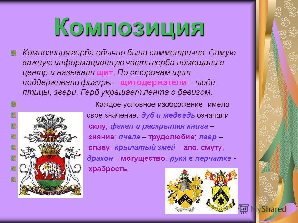 Композиция Композиция герба обычно была симметрична. Самую важную информационную часть герба помещали в центр и называли щит. По сторонам щит поддерживали фигуры – щитодержатели – люди, птицы, звери. Герб украшает лента с девизом. Каждое условное изо