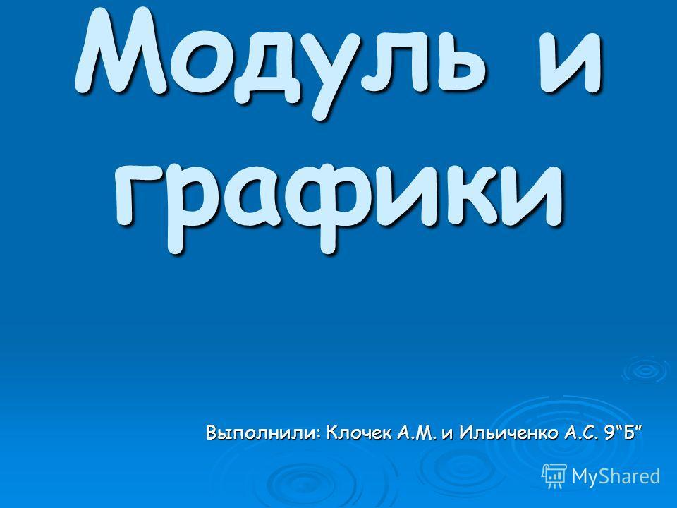 Модуль и графики Выполнили: Клочек А.М. и Ильиченко А.С. 9Б