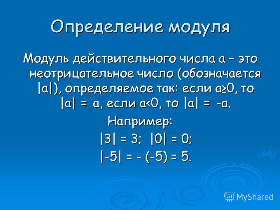Определение модуля Модуль действительного числа a – это неотрицательное число (обозначается |a|), определяемое так: если a0, то |a| = a, если a