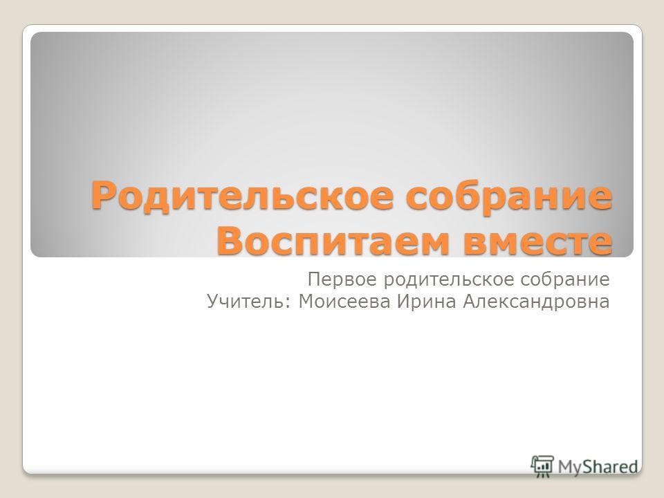 Родительское собрание Воспитаем вместе Первое родительское собрание Учитель: Моисеева Ирина Александровна